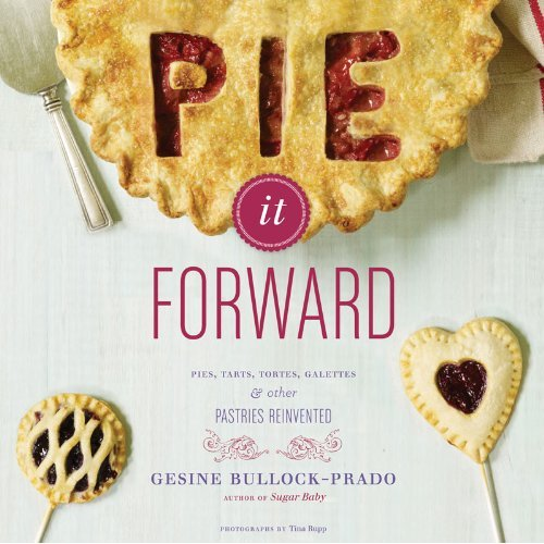 Pie It Forward: Pies, Tarts, Tortes, Galettes, and Other Pastries Reinvented by Gesine Bullock-Prado